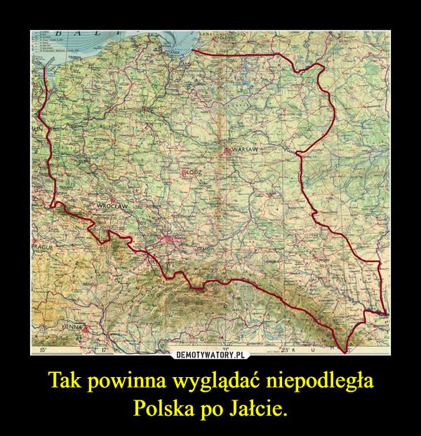 Tak powinna wyglądać niepodległa Polska po Jałcie. –