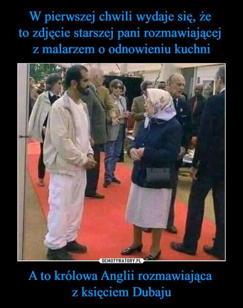 W pierwszej chwili wydaje się, że  to zdjęcie starszej pani rozmawiającej  z malarzem o odnowieniu kuchni A to królowa Anglii rozmawiająca  z księciem Dubaju