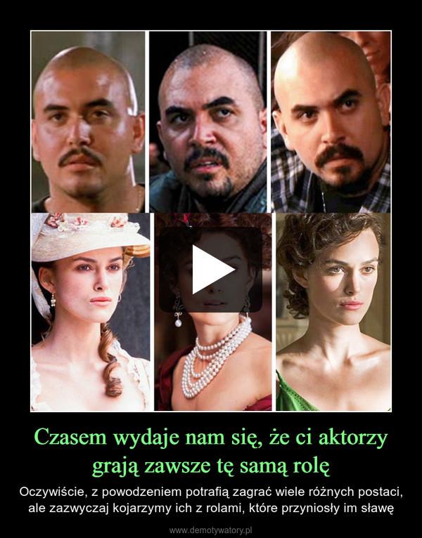 Czasem wydaje nam się, że ci aktorzy grają zawsze tę samą rolę – Oczywiście, z powodzeniem potrafią zagrać wiele różnych postaci, ale zazwyczaj kojarzymy ich z rolami, które przyniosły im sławę