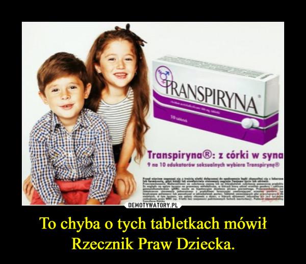 To chyba o tych tabletkach mówił Rzecznik Praw Dziecka. –