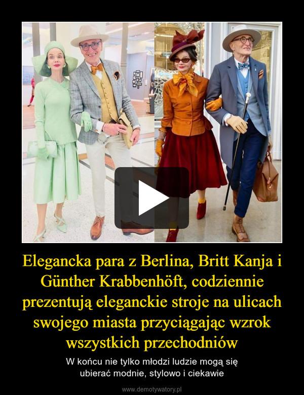 Elegancka para z Berlina, Britt Kanja i Günther Krabbenhöft, codziennie prezentują eleganckie stroje na ulicach swojego miasta przyciągając wzrok wszystkich przechodniów – W końcu nie tylko młodzi ludzie mogą sięubierać modnie, stylowo i ciekawie