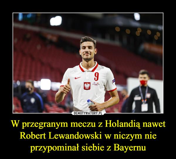 W przegranym meczu z Holandią nawet Robert Lewandowski w niczym nie przypominał siebie z Bayernu –