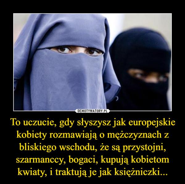 To uczucie, gdy słyszysz jak europejskie kobiety rozmawiają o mężczyznach z bliskiego wschodu, że są przystojni, szarmanccy, bogaci, kupują kobietom kwiaty, i traktują je jak księżniczki... –