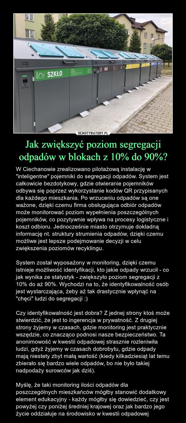 """Jak zwiększyć poziom segregacji odpadów w blokach z 10% do 90%? – W Ciechanowie zrealizowano pilotażową instalację w """"inteligentne"""" pojemniki do segregacji odpadów. System jest całkowicie bezdotykowy, gdzie otwieranie pojemników odbywa się poprzez wykorzystanie kodów QR przypisanych dla każdego mieszkania. Po wrzuceniu odpadów są one ważone, dzięki czemu firma obsługująca odbiór odpadów może monitorować poziom wypełnienia poszczególnych pojemników, co pozytywnie wpływa na procesy logistyczne i koszt odbioru. Jednocześnie miasto otrzymuje dokładną informację nt. struktury strumienia odpadów, dzięki czemu możliwe jest lepsze podejmowanie decyzji w celu zwiększenia poziomów recyklingu.System został wyposażony w monitoring, dzięki czemu istnieje możliwość identyfikacji, kto jakie odpady wrzucił - co jak wynika ze statystyk - zwiększyło poziom segregacji z 10% do aż 90%. Wychodzi na to, że identyfikowalność osób jest wystarczająca, żeby aż tak drastycznie wpłynąć na """"chęci"""" ludzi do segregacji :)Czy identyfikowalność jest dobra? Z jednej strony ktoś może stwierdzić, że jest to ingerencja w prywatność. Z drugiej strony żyjemy w czasach, gdzie monitoring jest praktycznie wszędzie, co znacząco podnosi nasze bezpieczeństwo. Ta anonimowość w kwestii odpadowej strasznie rozleniwiła ludzi, gdyż żyjemy w czasach dobrobytu, gdzie odpady mają niestety zbyt małą wartość (kiedy kilkadziesiąt lat temu zbierało się bardzo wiele odpadów, bo nie było takiej nadpodaży surowców jak dziś).Myślę, że taki monitoring ilości odpadów dla poszczególnych mieszkańców mógłby stanowić dodatkowy element edukacyjny - każdy mógłby się dowiedzieć, czy jest powyżej czy poniżej średniej krajowej oraz jak bardzo jego życie oddziałuje na środowisko w kwestii odpadowej"""