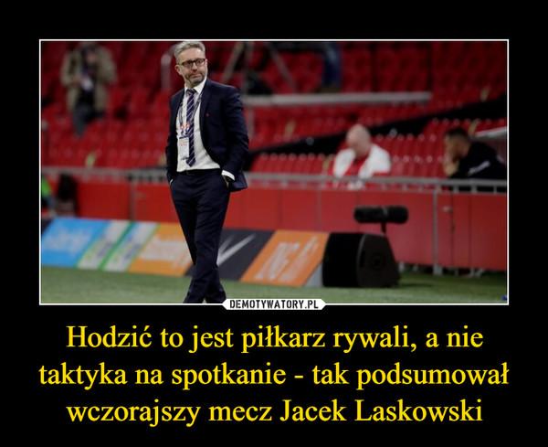 Hodzić to jest piłkarz rywali, a nie taktyka na spotkanie - tak podsumował wczorajszy mecz Jacek Laskowski –