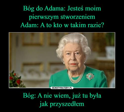 Bóg do Adama: Jesteś moim pierwszym stworzeniem Adam: A to kto w takim razie? Bóg: A nie wiem, już tu była jak przyszedłem