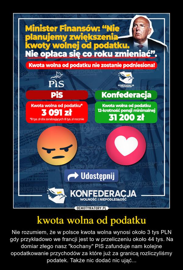 """kwota wolna od podatku – Nie rozumiem, że w polsce kwota wolna wynosi około 3 tys PLN gdy przykładowo we francji jest to w przeliczeniu około 44 tys. Na domiar złego nasz """"kochany"""" PIS zafunduje nam kolejne opodatkowanie przychodów za które już za granicą rozliczyliśmy podatek. Także nic dodać nic ująć..."""