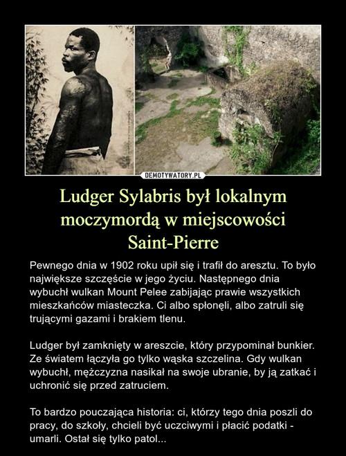 Ludger Sylabris był lokalnym moczymordą w miejscowości Saint-Pierre