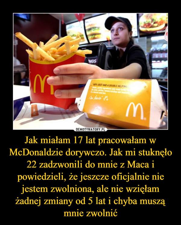 Jak miałam 17 lat pracowałam w McDonaldzie dorywczo. Jak mi stuknęło 22 zadzwonili do mnie z Maca i powiedzieli, że jeszcze oficjalnie nie jestem zwolniona, ale nie wzięłam żadnej zmiany od 5 lat i chyba muszą mnie zwolnić –