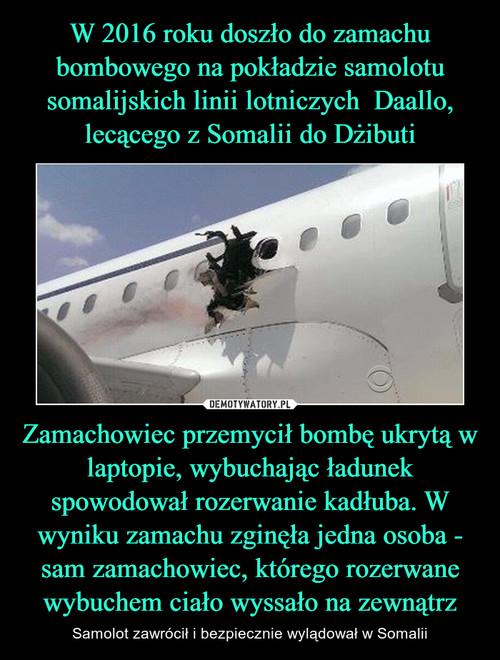 W 2016 roku doszło do zamachu bombowego na pokładzie samolotu somalijskich linii lotniczych  Daallo, lecącego z Somalii do Dżibuti Zamachowiec przemycił bombę ukrytą w laptopie, wybuchając ładunek spowodował rozerwanie kadłuba. W wyniku zamachu zginęła jedna osoba - sam zamachowiec, którego rozerwane wybuchem ciało wyssało na zewnątrz