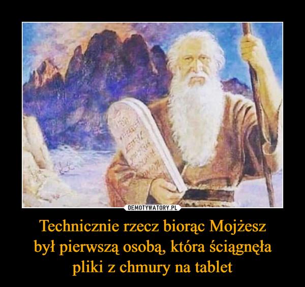 Technicznie rzecz biorąc Mojżeszbył pierwszą osobą, która ściągnęłapliki z chmury na tablet –