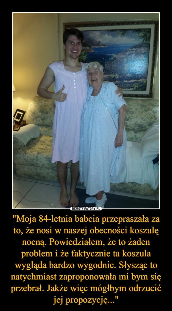 """""""Moja 84-letnia babcia przepraszała za to, że nosi w naszej obecności koszulę nocną. Powiedziałem, że to żaden problem i że faktycznie ta koszula wygląda bardzo wygodnie. Słysząc to natychmiast zaproponowała mi bym się przebrał. Jakże więc mógłbym odrzucić jej propozycję..."""" –"""
