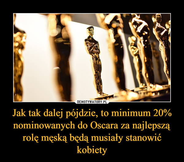 Jak tak dalej pójdzie, to minimum 20% nominowanych do Oscara za najlepszą rolę męską będą musiały stanowić kobiety –