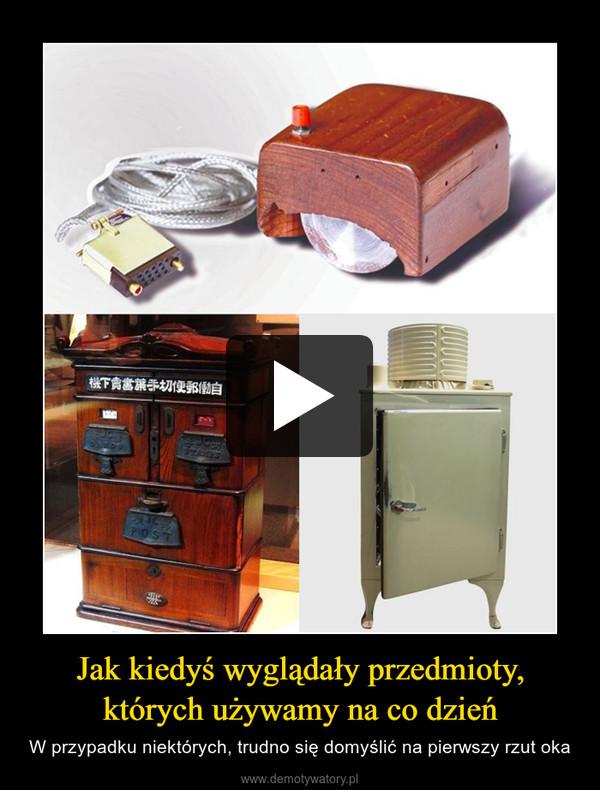 Jak kiedyś wyglądały przedmioty, których używamy na co dzień – W przypadku niektórych, trudno się domyślić na pierwszy rzut oka