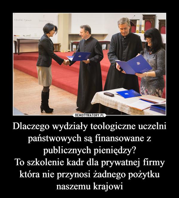 Dlaczego wydziały teologiczne uczelni państwowych są finansowane z publicznych pieniędzy?To szkolenie kadr dla prywatnej firmy która nie przynosi żadnego pożytku naszemu krajowi –