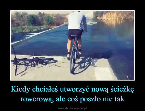Kiedy chciałeś utworzyć nową ścieżkę rowerową, ale coś poszło nie tak –