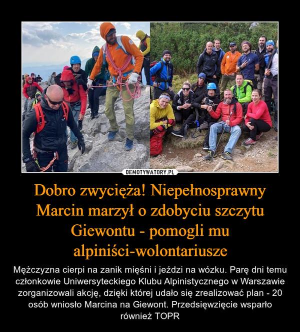 Dobro zwycięża! Niepełnosprawny Marcin marzył o zdobyciu szczytu Giewontu - pomogli mu alpiniści-wolontariusze – Mężczyzna cierpi na zanik mięśni i jeździ na wózku. Parę dni temu członkowie Uniwersyteckiego Klubu Alpinistycznego w Warszawie zorganizowali akcję, dzięki której udało się zrealizować plan - 20 osób wniosło Marcina na Giewont. Przedsięwzięcie wsparło również TOPR