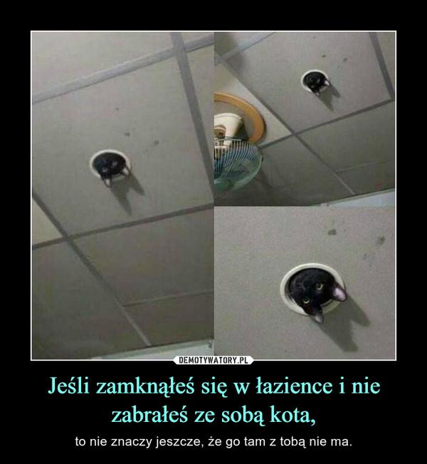 Jeśli zamknąłeś się w łazience i nie zabrałeś ze sobą kota, – to nie znaczy jeszcze, że go tam z tobą nie ma.