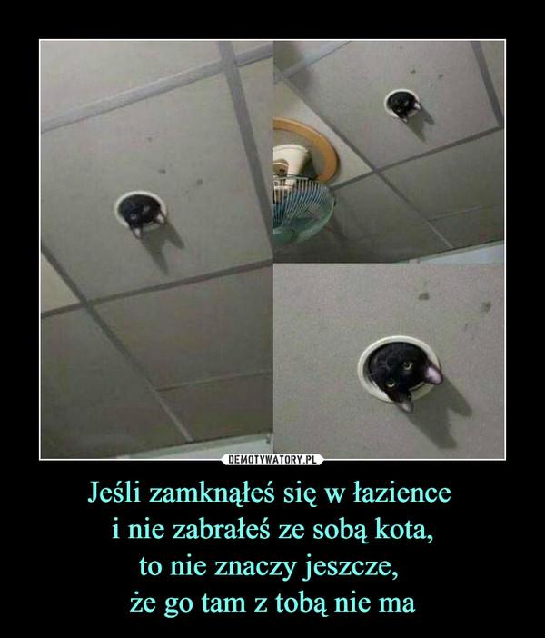 Jeśli zamknąłeś się w łazience i nie zabrałeś ze sobą kota,to nie znaczy jeszcze, że go tam z tobą nie ma –