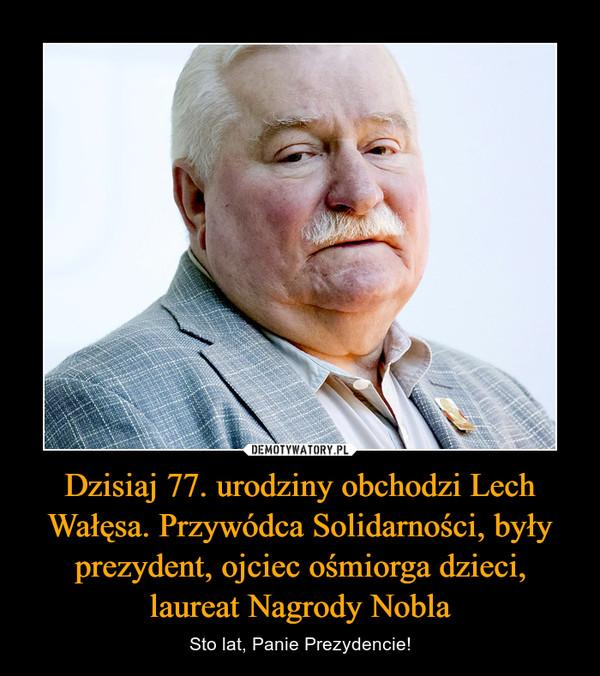 Dzisiaj 77. urodziny obchodzi Lech Wałęsa. Przywódca Solidarności, były prezydent, ojciec ośmiorga dzieci, laureat Nagrody Nobla – Sto lat, Panie Prezydencie!