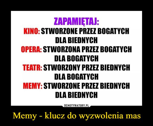Memy - klucz do wyzwolenia mas –  Zapamiętaj  Kino: stworzone przez bogatych dla biednych Opera stworzona przez bogatych dla bogatych teatr stworzony przez biednych dla bogatych memy stworzone przez biednych dla biednych