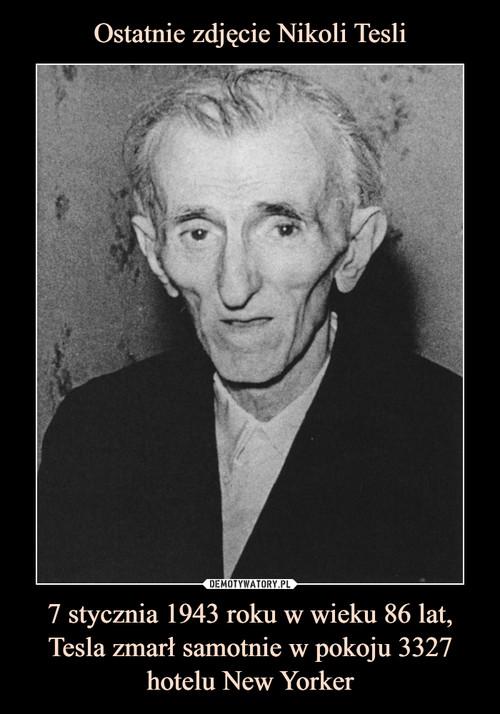 Ostatnie zdjęcie Nikoli Tesli 7 stycznia 1943 roku w wieku 86 lat, Tesla zmarł samotnie w pokoju 3327 hotelu New Yorker