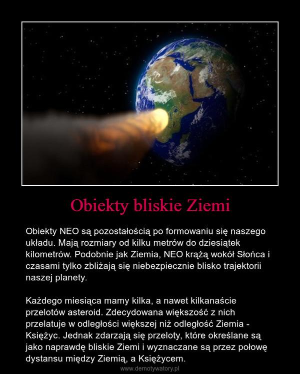 Obiekty bliskie Ziemi – Obiekty NEO są pozostałością po formowaniu się naszego układu. Mają rozmiary od kilku metrów do dziesiątek kilometrów. Podobnie jak Ziemia, NEO krążą wokół Słońca i czasami tylko zbliżają się niebezpiecznie blisko trajektorii naszej planety.Każdego miesiąca mamy kilka, a nawet kilkanaście przelotów asteroid. Zdecydowana większość z nich przelatuje w odległości większej niż odległość Ziemia - Księżyc. Jednak zdarzają się przeloty, które określane są jako naprawdę bliskie Ziemi i wyznaczane są przez połowę dystansu między Ziemią, a Księżycem.