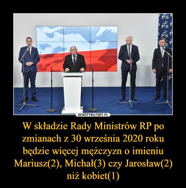 W składzie Rady Ministrów RP po zmianach z 30 września 2020 roku będzie więcej mężczyzn o imieniu Mariusz(2), Michał(3) czy Jarosław(2) niż kobiet(1) –