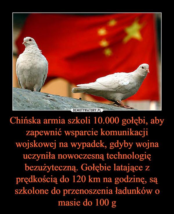 Chińska armia szkoli 10.000 gołębi, aby zapewnić wsparcie komunikacji wojskowej na wypadek, gdyby wojna uczyniła nowoczesną technologię bezużyteczną. Gołębie latające z prędkością do 120 km na godzinę, są szkolone do przenoszenia ładunków o masie do 100 g –
