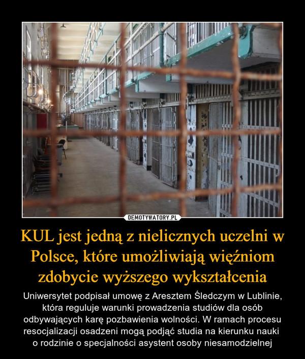 KUL jest jedną z nielicznych uczelni w Polsce, które umożliwiają więźniom zdobycie wyższego wykształcenia – Uniwersytet podpisał umowę z Aresztem Śledczym w Lublinie, która reguluje warunki prowadzenia studiów dla osób odbywających karę pozbawienia wolności. W ramach procesu resocjalizacji osadzeni mogą podjąć studia na kierunku nauki o rodzinie o specjalności asystent osoby niesamodzielnej