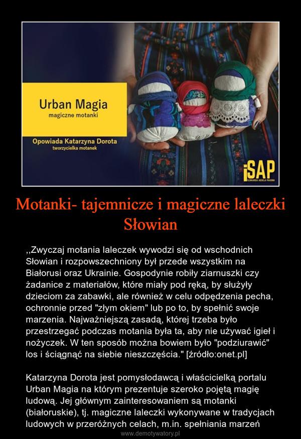 """Motanki- tajemnicze i magiczne laleczki Słowian – ,,Zwyczaj motania laleczek wywodzi się od wschodnich Słowian i rozpowszechniony był przede wszystkim na Białorusi oraz Ukrainie. Gospodynie robiły ziarnuszki czy żadanice z materiałów, które miały pod ręką, by służyły dzieciom za zabawki, ale również w celu odpędzenia pecha, ochronnie przed """"złym okiem"""" lub po to, by spełnić swoje marzenia. Najważniejszą zasadą, której trzeba było przestrzegać podczas motania była ta, aby nie używać igieł i nożyczek. W ten sposób można bowiem było """"podziurawić"""" los i ściągnąć na siebie nieszczęścia."""" [źródło:onet.pl]Katarzyna Dorota jest pomysłodawcą i właścicielką portalu Urban Magia na którym prezentuje szeroko pojętą magię ludową. Jej głównym zainteresowaniem są motanki (białoruskie), tj. magiczne laleczki wykonywane w tradycjach ludowych w przeróżnych celach, m.in. spełniania marzeń"""