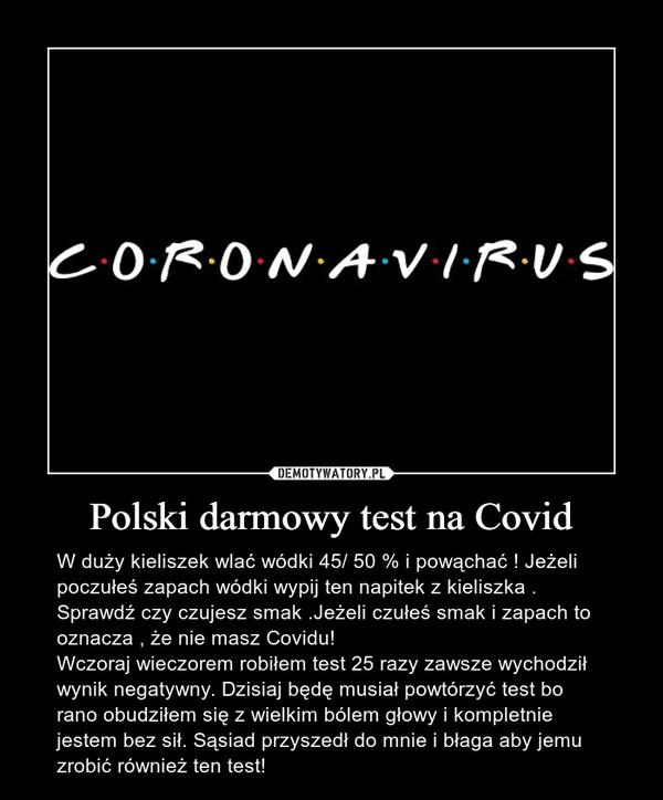 Polski darmowy test na Covid – W duży kieliszek wlać wódki 45/ 50 % i powąchać ! Jeżeli poczułeś zapach wódki wypij ten napitek z kieliszka . Sprawdź czy czujesz smak .Jeżeli czułeś smak i zapach to oznacza , że nie masz Covidu!Wczoraj wieczorem robiłem test 25 razy zawsze wychodził wynik negatywny. Dzisiaj będę musiał powtórzyć test bo rano obudziłem się z wielkim bólem głowy i kompletnie jestem bez sił. Sąsiad przyszedł do mnie i błaga aby jemu zrobić również ten test!