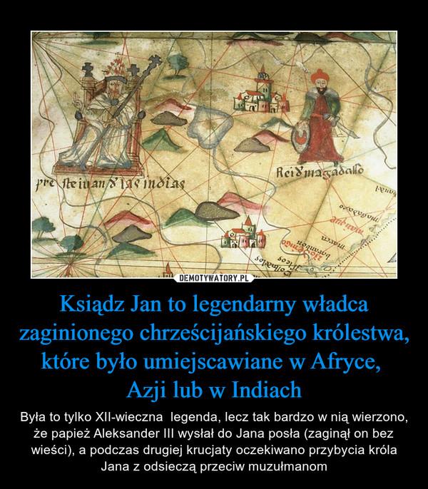 Ksiądz Jan to legendarny władca zaginionego chrześcijańskiego królestwa, które było umiejscawiane w Afryce, Azji lub w Indiach – Była to tylko XII-wieczna  legenda, lecz tak bardzo w nią wierzono, że papież Aleksander III wysłał do Jana posła (zaginął on bez wieści), a podczas drugiej krucjaty oczekiwano przybycia króla Jana z odsieczą przeciw muzułmanom