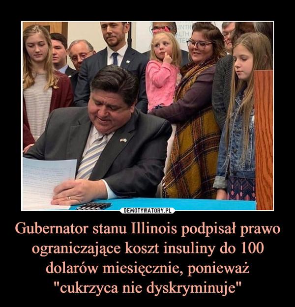 """Gubernator stanu Illinois podpisał prawo ograniczające koszt insuliny do 100 dolarów miesięcznie, ponieważ """"cukrzyca nie dyskryminuje"""""""
