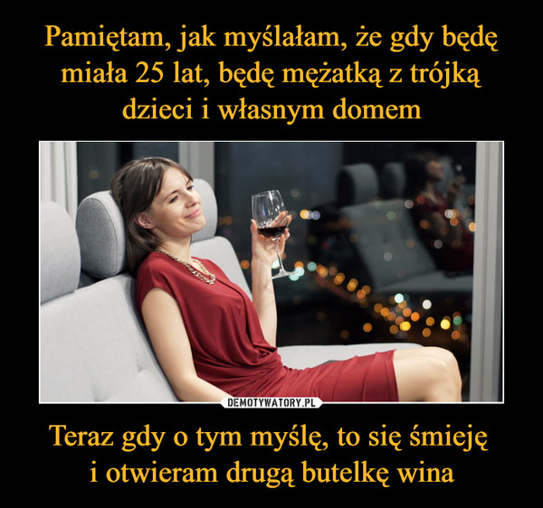 Teraz gdy o tym myślę, to się śmieję i otwieram drugą butelkę wina –
