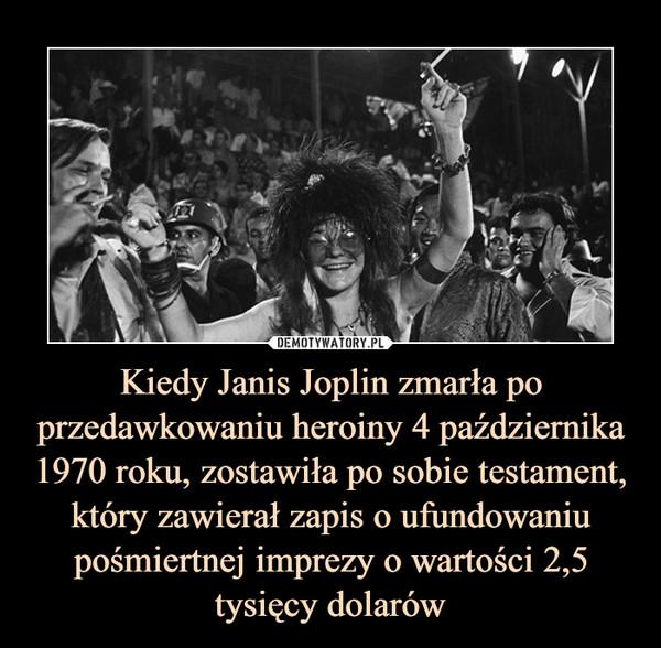 Kiedy Janis Joplin zmarła po przedawkowaniu heroiny 4 października 1970 roku, zostawiła po sobie testament, który zawierał zapis o ufundowaniu pośmiertnej imprezy o wartości 2,5 tysięcy dolarów –