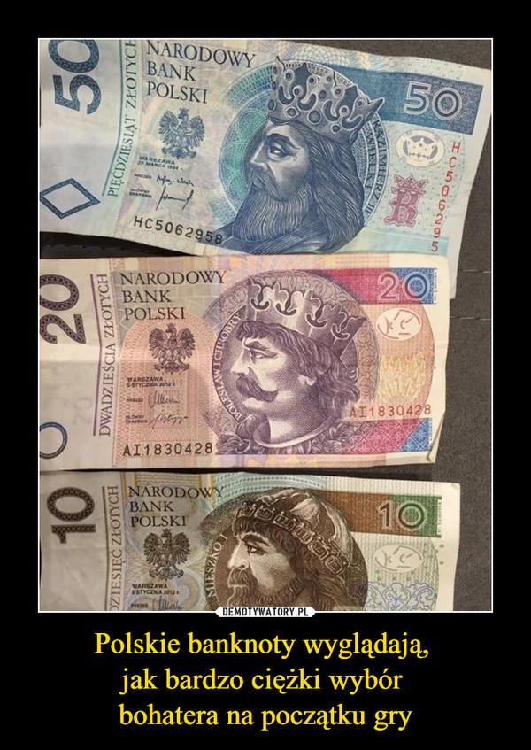 Polskie banknoty wyglądają, jak bardzo ciężki wybór bohatera na początku gry –