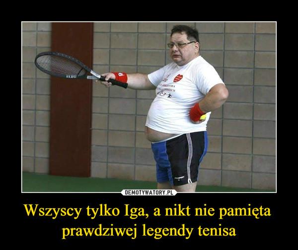 Wszyscy tylko Iga, a nikt nie pamięta  prawdziwej legendy tenisa