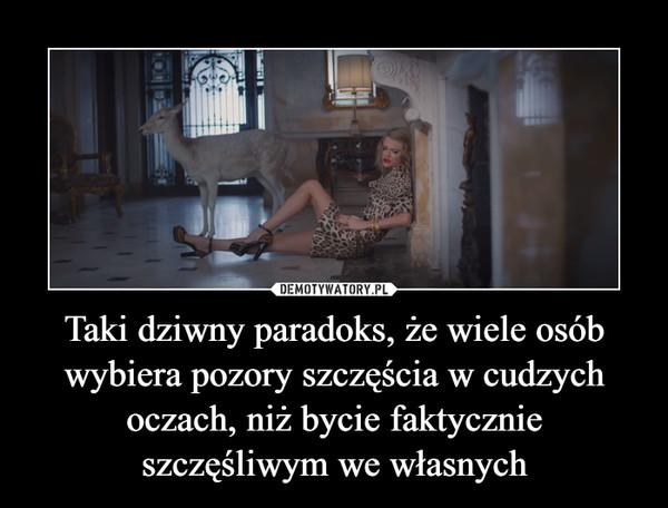 Taki dziwny paradoks, że wiele osób wybiera pozory szczęścia w cudzych oczach, niż bycie faktycznie szczęśliwym we własnych –