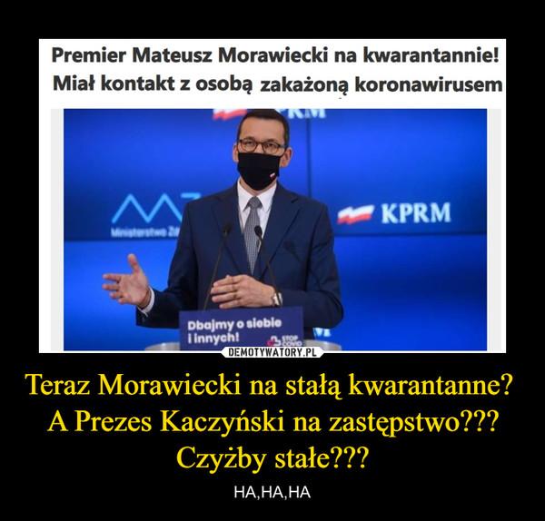 Teraz Morawiecki na stałą kwarantanne?  A Prezes Kaczyński na zastępstwo??? Czyżby stałe??? – HA,HA,HA
