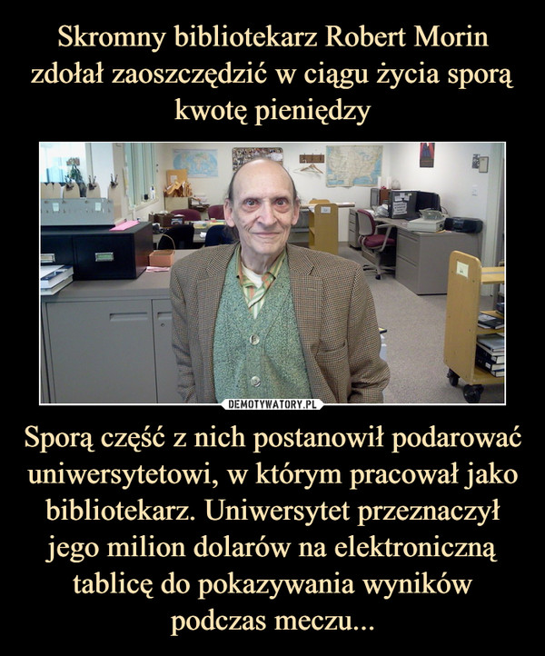 Sporą część z nich postanowił podarować uniwersytetowi, w którym pracował jako bibliotekarz. Uniwersytet przeznaczył jego milion dolarów na elektroniczną tablicę do pokazywania wyników podczas meczu... –