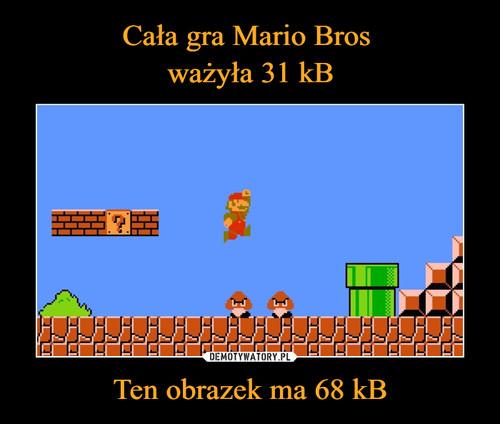Cała gra Mario Bros  ważyła 31 kB Ten obrazek ma 68 kB