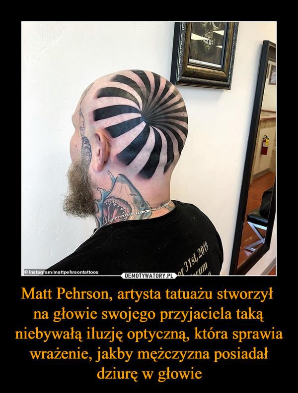 Matt Pehrson, artysta tatuażu stworzył na głowie swojego przyjaciela taką niebywałą iluzję optyczną, która sprawia wrażenie, jakby mężczyzna posiadał dziurę w głowie –