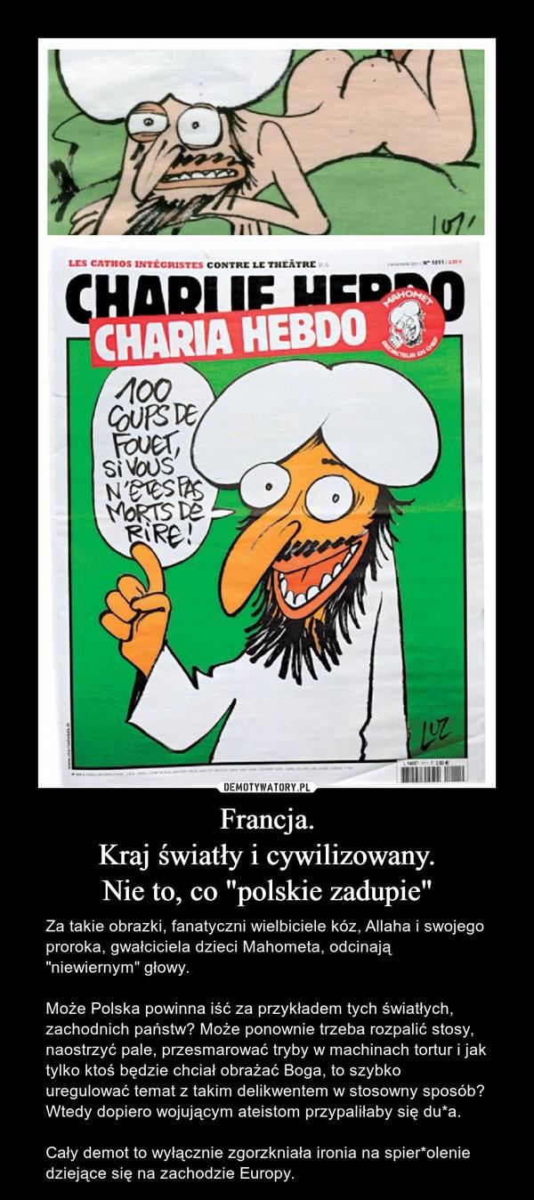 """Francja.Kraj światły i cywilizowany.Nie to, co """"polskie zadupie"""" – Za takie obrazki, fanatyczni wielbiciele kóz, Allaha i swojego proroka, gwałciciela dzieci Mahometa, odcinają """"niewiernym"""" głowy.Może Polska powinna iść za przykładem tych światłych, zachodnich państw? Może ponownie trzeba rozpalić stosy, naostrzyć pale, przesmarować tryby w machinach tortur i jak tylko ktoś będzie chciał obrażać Boga, to szybko uregulować temat z takim delikwentem w stosowny sposób? Wtedy dopiero wojującym ateistom przypaliłaby się du*a.Cały demot to wyłącznie zgorzkniała ironia na spier*olenie dziejące się na zachodzie Europy."""