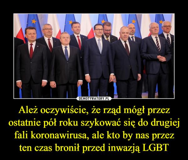Ależ oczywiście, że rząd mógł przez ostatnie pół roku szykować się do drugiej fali koronawirusa, ale kto by nas przez ten czas bronił przed inwazją LGBT –