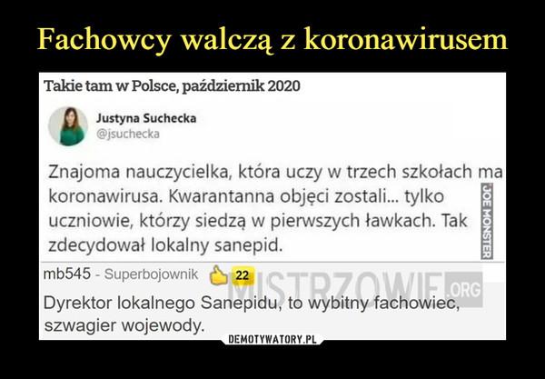–  Takie tam w Polsce, październik 2020Justyna Suchecka@jsucheckaZnajoma nauczycielka, która uczy w trzech szkołach makoronawirusa. Kwarantanna objęci zostali... tylkouczniowie, którzy siedzą w pierwszych ławkach. Takzdecydował lokalny sanepid.mb545 - Superbojownik ^ 22Dyrektor lokalnego Sanepidu, to wybitny fachowiec,szwagier wojewody.