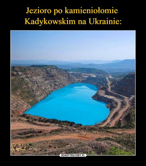 Jezioro po kamieniołomie  Kadykowskim na Ukrainie: