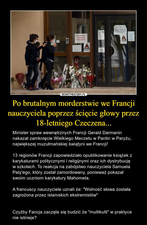 """Po brutalnym morderstwie we Francji nauczyciela poprzez ścięcie głowy przez 18-letniego Czeczena... – Minister spraw wewnętrznych Francji Gerald Darmanin nakazał zamknięcie Wielkiego Meczetu w Pantin w Paryżu, największej muzułmańskiej świątyni we Francji!13 regionów Francji zapowiedziało opublikowanie książek z karykaturami politycznymi i religijnymi oraz ich dystrybucję w szkołach. To reakcja na zabójstwo nauczyciela Samuela Paty'ego, który został zamordowany, ponieważ pokazał swoim uczniom karykatury Mahometa.A francuscy nauczyciele uznali że: """"Wolność słowa została zagrożona przez islamskich ekstremistów""""Czyżby Fancja zaczęła się budzić że """"multikulti"""" w praktyce nie istnieje?"""