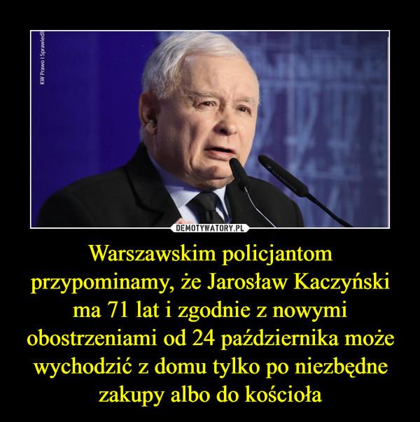 Warszawskim policjantom przypominamy, że Jarosław Kaczyński ma 71 lat i zgodnie z nowymi obostrzeniami od 24 października może wychodzić z domu tylko po niezbędne zakupy albo do kościoła –