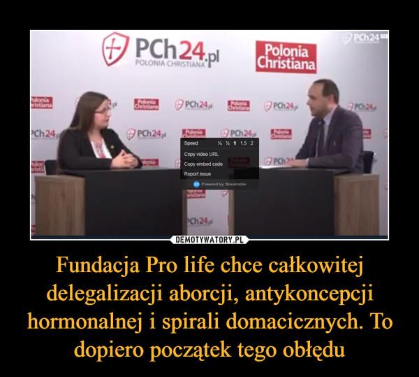 Fundacja Pro life chce całkowitej delegalizacji aborcji, antykoncepcji hormonalnej i spirali domacicznych. To dopiero początek tego obłędu –